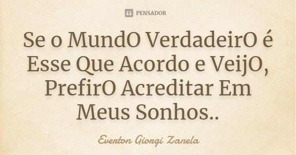 Se o MundO VerdadeirO é Esse Que Acordo e VeijO, PrefirO Acreditar Em Meus Sonhos..... Frase de Everton Giorgi Zanela.