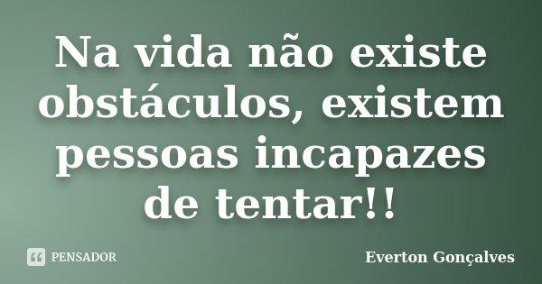 Na vida não existe obstáculos, existem pessoas incapazes de tentar!!... Frase de Everton Gonçalves.
