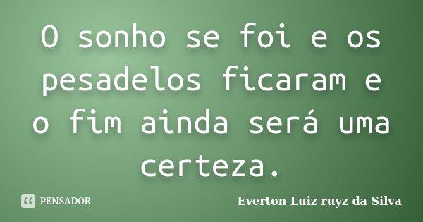 O sonho se foi e os pesadelos ficaram e o fim ainda será uma certeza.... Frase de Everton Luiz Ruyz da Silva.