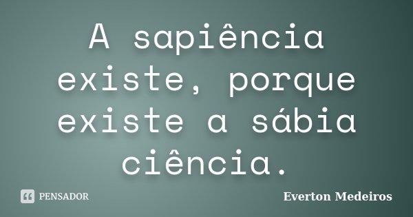 A sapiência existe, porque existe a sábia ciência.... Frase de Everton Medeiros.