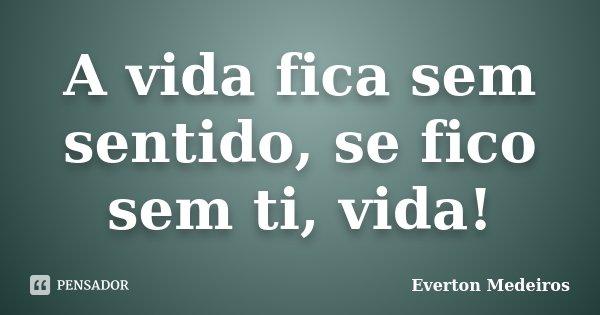 A vida fica sem sentido, se fico sem ti, vida!... Frase de Everton Medeiros.