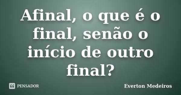 Afinal, o que é o final, senão o início de outro final?... Frase de Everton Medeiros.