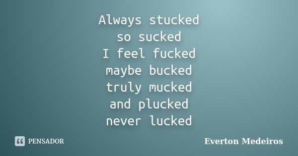 Always stucked so sucked I feel fucked maybe bucked truly mucked and plucked never lucked... Frase de Everton Medeiros.