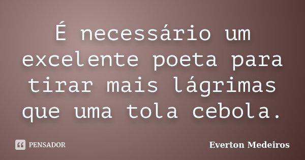 É necessário um excelente poeta para tirar mais lágrimas que uma tola cebola.... Frase de Everton Medeiros.