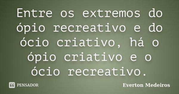 Entre os extremos do ópio recreativo e do ócio criativo, há o ópio criativo e o ócio recreativo.... Frase de Everton Medeiros.