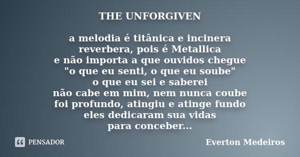 """THE UNFORGIVEN a melodia é titânica e incinera reverbera, pois é Metallica e não importa a que ouvidos chegue """"o que eu senti, o que eu soube"""" o que e... Frase de Everton Medeiros."""