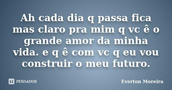 Ah cada dia q passa fica mas claro pra mim q vc ê o grande amor da minha vida. e q ê com vc q eu vou construir o meu futuro.... Frase de Everton Moreira.