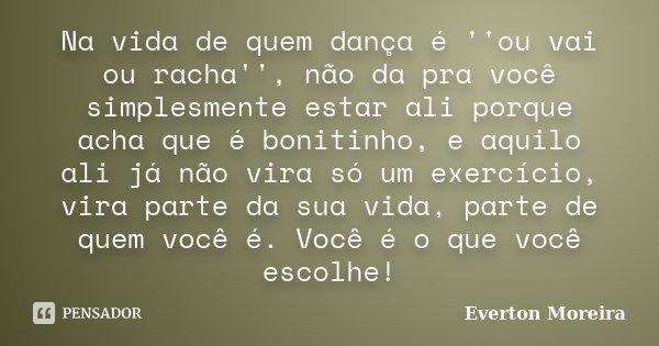 Na vida de quem dança é ''ou vai ou racha'', não da pra você simplesmente estar ali porque acha que é bonitinho, e aquilo ali já não vira só um exercício, vira ... Frase de Éverton Moreira.