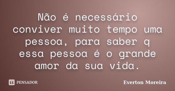 Não é necessário conviver muito tempo uma pessoa, para saber q essa pessoa é o grande amor da sua vida.... Frase de Everton Moreira.
