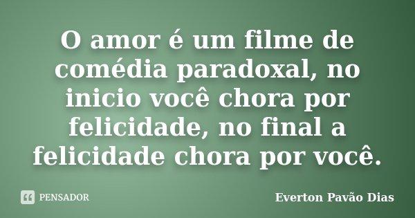 O amor é um filme de comédia paradoxal, no inicio você chora por felicidade, no final a felicidade chora por você.... Frase de Everton Pavão Dias.