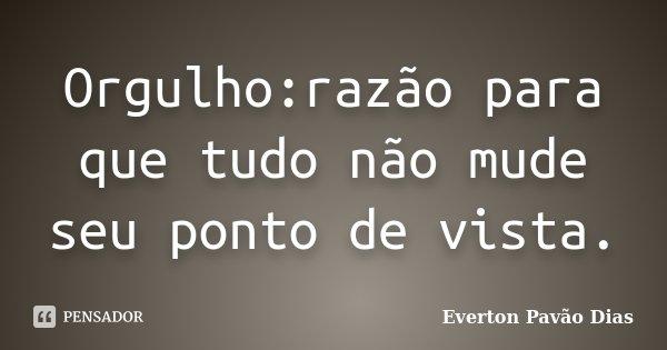 Orgulho:razão para que tudo não mude seu ponto de vista.... Frase de Everton Pavão Dias.