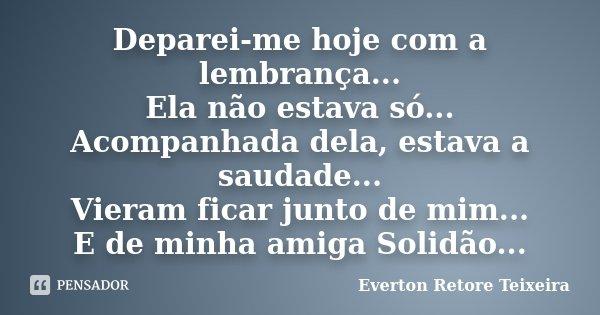 Deparei-me hoje com a lembrança... Ela não estava só... Acompanhada dela, estava a saudade... Vieram ficar junto de mim... E de minha amiga Solidão...... Frase de Everton Retore Teixeira.