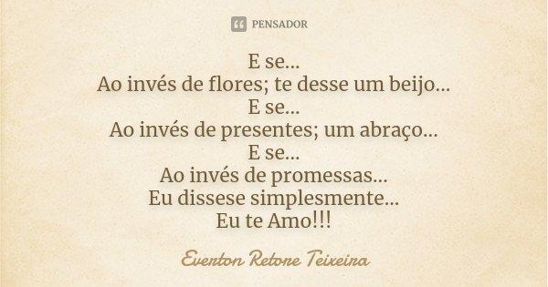 E se... Ao invés de flores; te desse um beijo... E se... Ao invés de presentes; um abraço... E se... Ao invés de promessas... Eu dissese simplesmente... Eu te A... Frase de Everton Retore Teixeira.