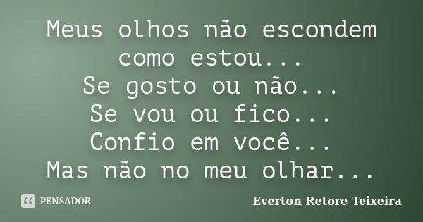 Meus olhos não escondem como estou... Se gosto ou não... Se vou ou fico... Confio em você... Mas não no meu olhar...... Frase de Everton Retore Teixeira.