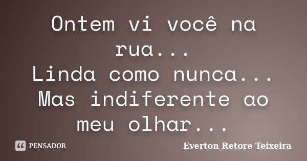 Ontem vi você na rua... Linda como nunca... Mas indiferente ao meu olhar...... Frase de Everton Retore Teixeira.