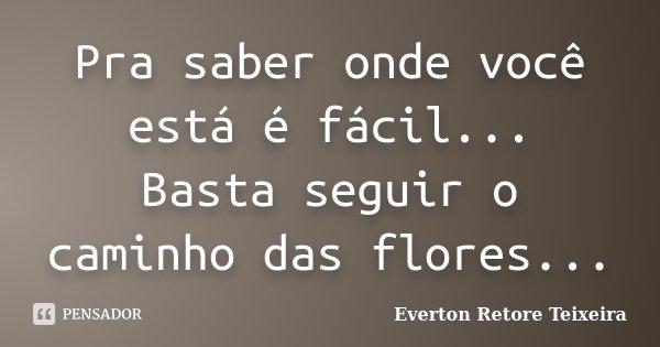 Pra saber onde você está é fácil... Basta seguir o caminho das flores...... Frase de Everton Retore Teixeira.