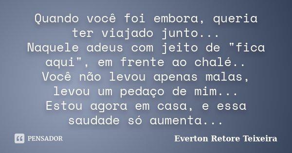 """Quando você foi embora, queria ter viajado junto... Naquele adeus com jeito de """"fica aqui"""", em frente ao chalé.. Você não levou apenas malas, levou um... Frase de Everton Retore Teixeira."""