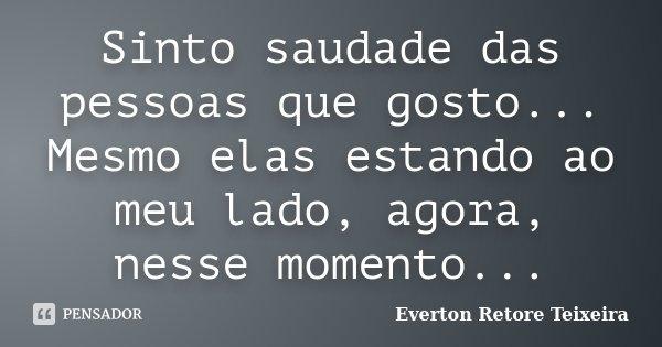 Sinto saudade das pessoas que gosto... Mesmo elas estando ao meu lado, agora, nesse momento...... Frase de Everton Retore Teixeira.
