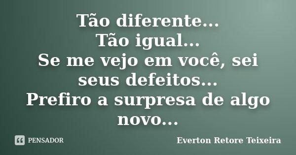 Tão diferente... Tão igual... Se me vejo em você, sei seus defeitos... Prefiro a surpresa de algo novo...... Frase de Everton Retore Teixeira.