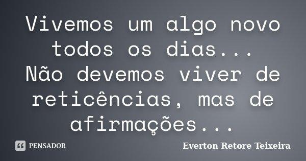 Vivemos um algo novo todos os dias... Não devemos viver de reticências, mas de afirmações...... Frase de Everton Retore Teixeira.