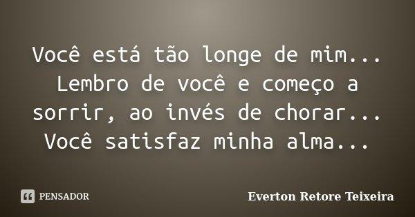 Você está tão longe de mim... Lembro de você e começo a sorrir, ao invés de chorar... Você satisfaz minha alma...... Frase de Everton Retore Teixeira.