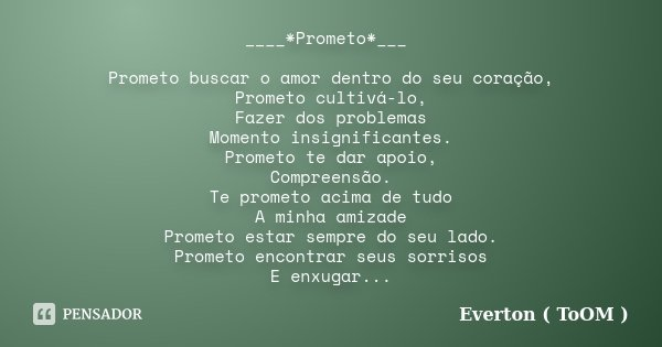 ____*Prometo*___ Prometo buscar o amor dentro do seu coração, Prometo cultivá-lo, Fazer dos problemas Momento insignificantes. Prometo te dar apoio, Compreensão... Frase de Everton ( ToOM ).
