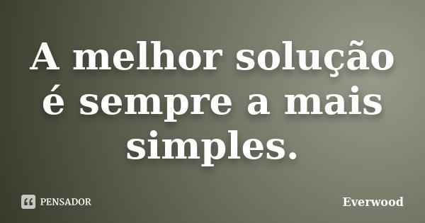 A melhor solução é sempre a mais simples.... Frase de Everwood.