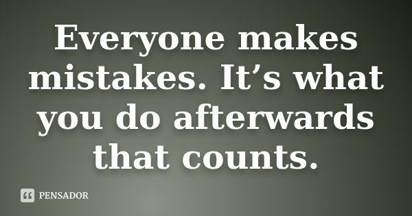 Everyone makes mistakes. It's what you do afterwards that counts.... Frase de Desconhecido.
