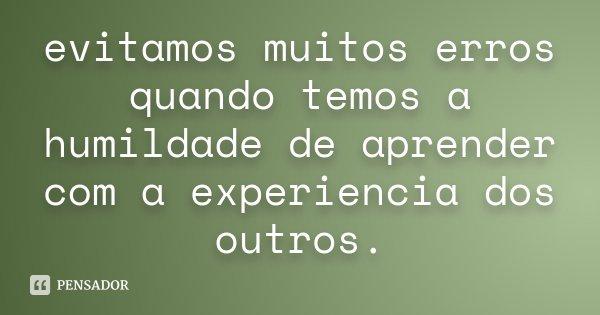 evitamos muitos erros quando temos a humildade de aprender com a experiencia dos outros.... Frase de Desconhecido.