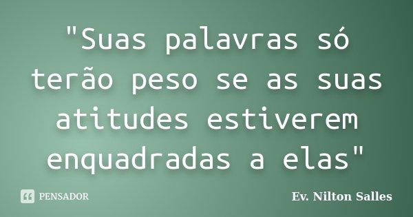 """""""Suas palavras só terão peso se as suas atitudes estiverem enquadradas a elas""""... Frase de Ev. Nilton Salles.."""