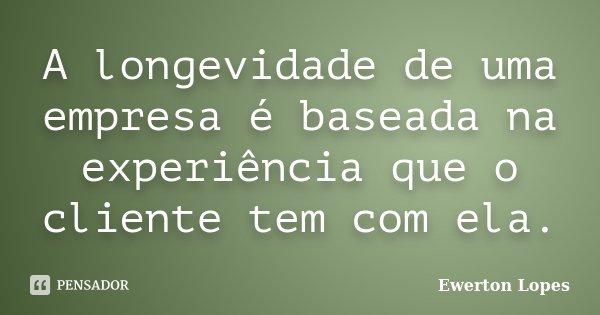 A longevidade de uma empresa é baseada na experiência que o cliente tem com ela.... Frase de Ewerton Lopes.