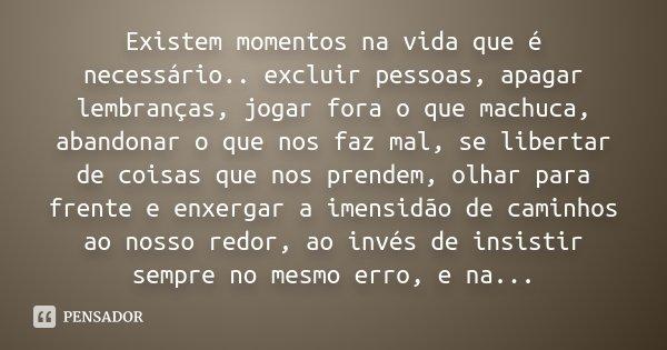 Existem momentos na vida que é necessário.. excluir pessoas, apagar lembranças, jogar fora o que machuca, abandonar o que nos faz mal, se libertar de coisas que... Frase de Desconhecido.