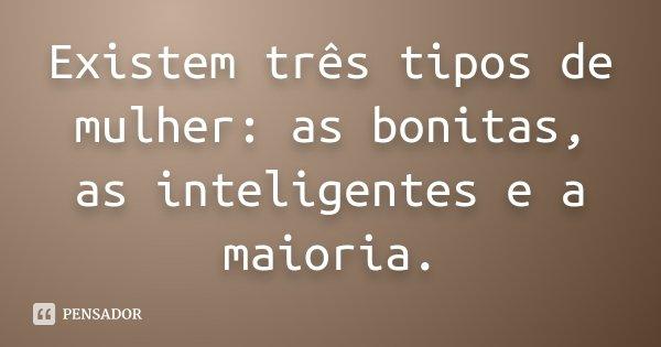 Existem três tipos de mulher: as bonitas, as inteligentes e a maioria.... Frase de desconhecido.