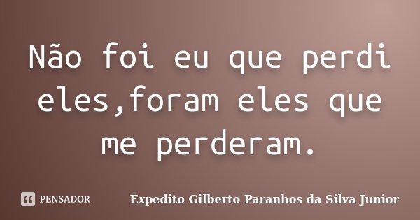 Não foi eu que perdi eles,foram eles que me perderam.... Frase de Expedito Gilberto Paranhos da Silva Junior.