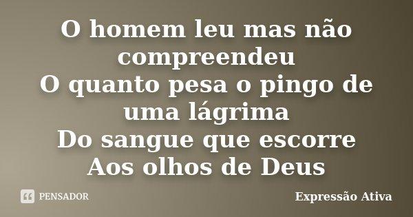 O homem leu mas não compreendeu O quanto pesa o pingo de uma lágrima Do sangue que escorre Aos olhos de Deus... Frase de Expressão Ativa.