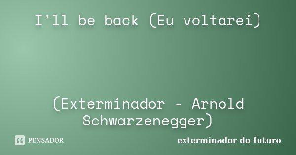 I'll be back (Eu voltarei) (Exterminador - Arnold Schwarzenegger)... Frase de Exterminador do Futuro.