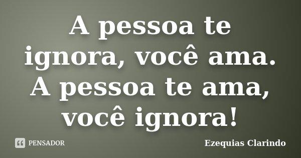 A Pessoa Te Ignora Você Ama A Pessoa Ezequias Clarindo