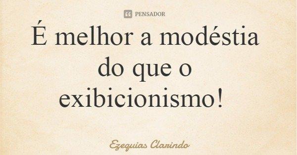 É melhor a modéstia do que o exibicionismo!... Frase de Ezequias Clarindo.