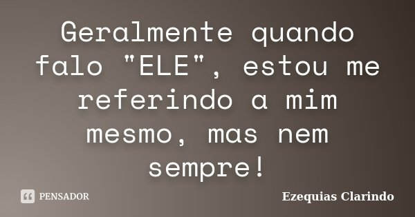 """Geralmente quando falo """"ELE"""", estou me referindo a mim mesmo, mas nem sempre!... Frase de Ezequias Clarindo."""