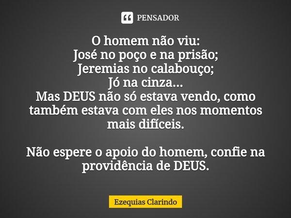 O homem não viu: José no poço e na prisão; Jeremias no calabouço; Jó na cinza... Mas DEUS não só estava vendo, como também estava com eles nos momentos mais di... Frase de Ezequias Clarindo.