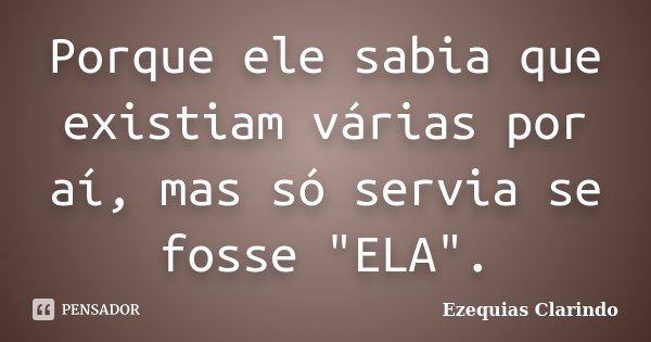 """Porque ele sabia que existiam várias por aí, mas só servia se fosse """"ELA"""".... Frase de Ezequias Clarindo."""