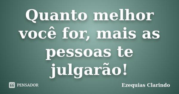 Quanto melhor você for, mais as pessoas te julgarão!... Frase de Ezequias Clarindo.