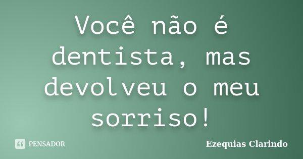 Você não é dentista, mas devolveu o meu sorriso!... Frase de Ezequias Clarindo.