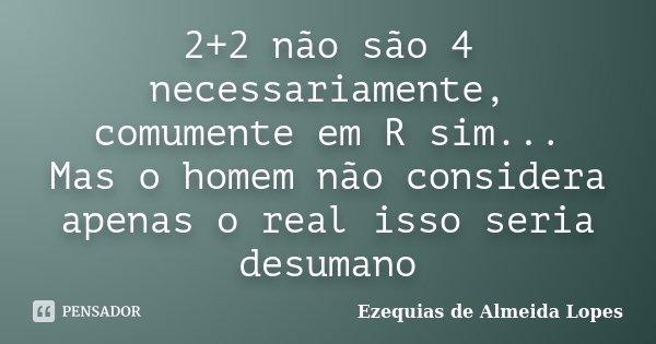 2+2 não são 4 necessariamente, comumente em R sim... Mas o homem não considera apenas o real isso seria desumano... Frase de Ezequias de Almeida Lopes.