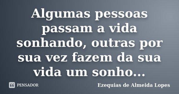 Algumas pessoas passam a vida sonhando, outras por sua vez fazem da sua vida um sonho...... Frase de Ezequias de Almeida Lopes.