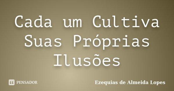 Cada um Cultiva Suas Próprias Ilusões... Frase de Ezequias de Almeida Lopes.