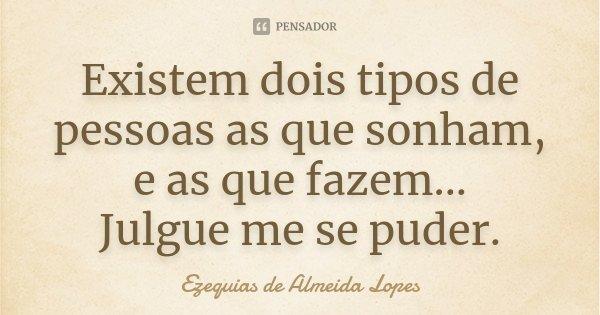 Existem dois tipos de pessoas as que sonham, e as que fazem... Julgue me se puder.... Frase de Ezequias de Almeida Lopes.