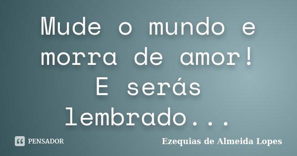 Mude o mundo e morra de amor! E serás lembrado...... Frase de Ezequias de Almeida Lopes.