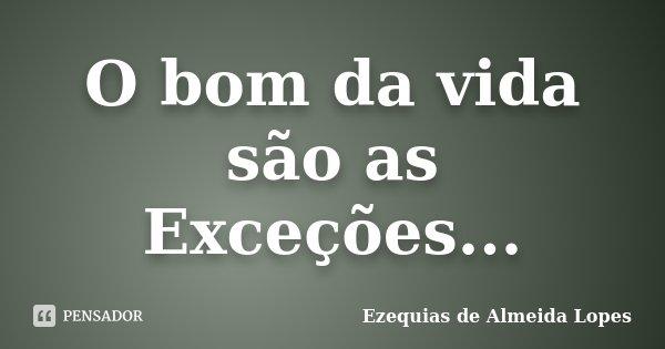 O bom da vida são as Exceções...... Frase de Ezequias de Almeida Lopes.