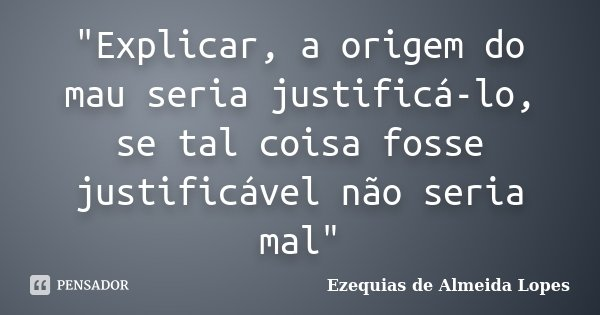 """""""Explicar, a origem do mau seria justificá-lo, se tal coisa fosse justificável não seria mal""""... Frase de Ezequias de Almeida Lopes."""